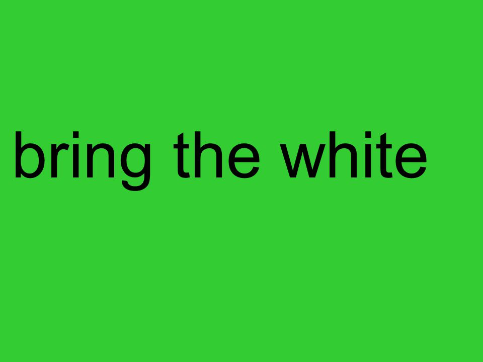 bring the white