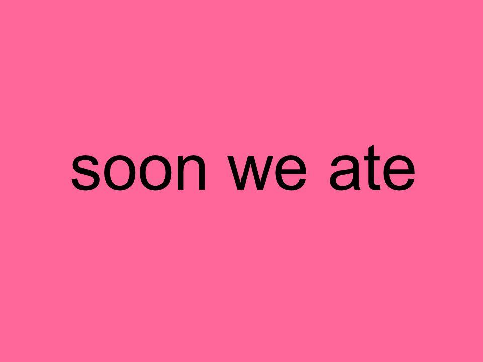 soon we ate