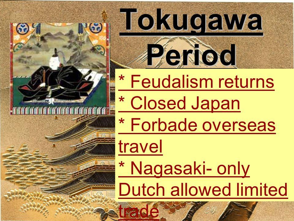 Tokugawa Period * Feudalism returns * Closed Japan * Forbade overseas