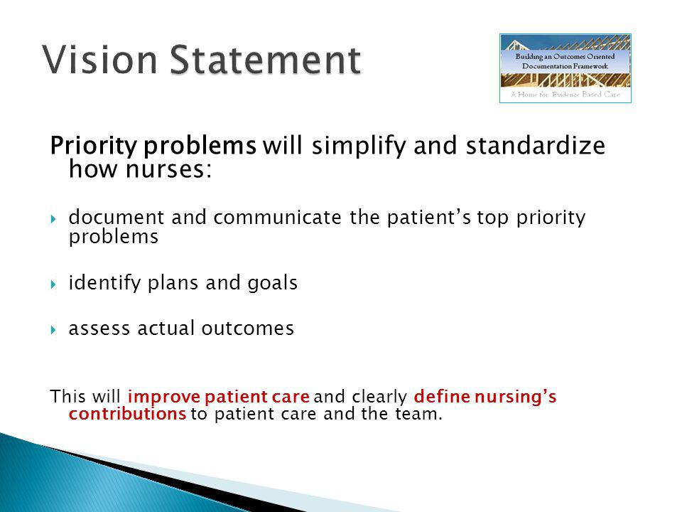 Vision Statement Priority problems will simplify and standardize how nurses: document and communicate the patient's top priority problems.