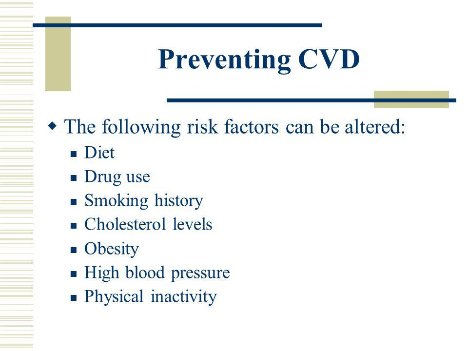 Preventing CVD The following risk factors can be altered: Diet