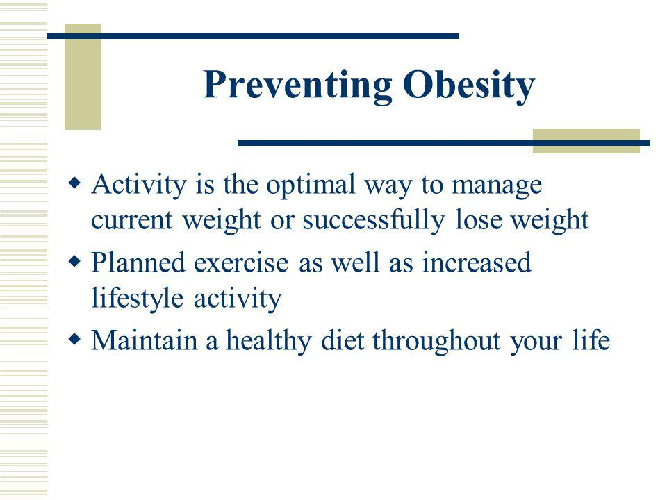 Preventing Obesity Activity is the optimal way to manage current weight or successfully lose weight.