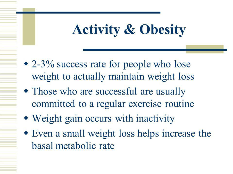 Activity & Obesity 2-3% success rate for people who lose weight to actually maintain weight loss.