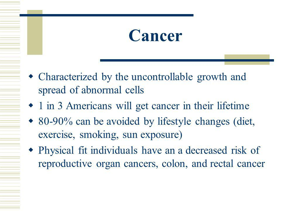 Cancer Characterized by the uncontrollable growth and spread of abnormal cells. 1 in 3 Americans will get cancer in their lifetime.