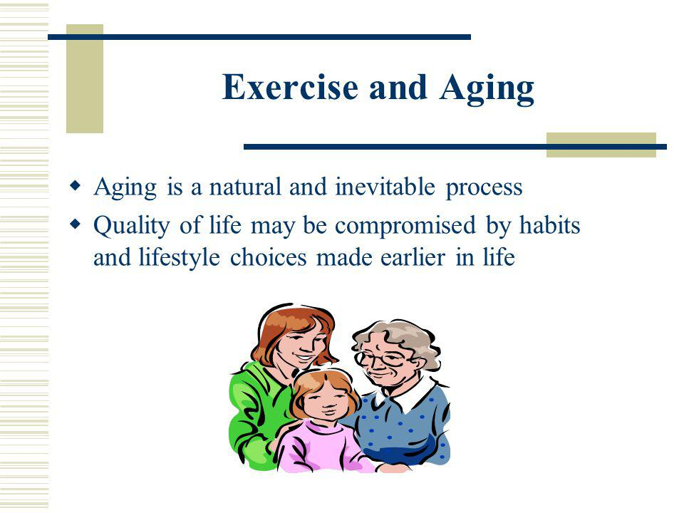 Exercise and Aging Aging is a natural and inevitable process