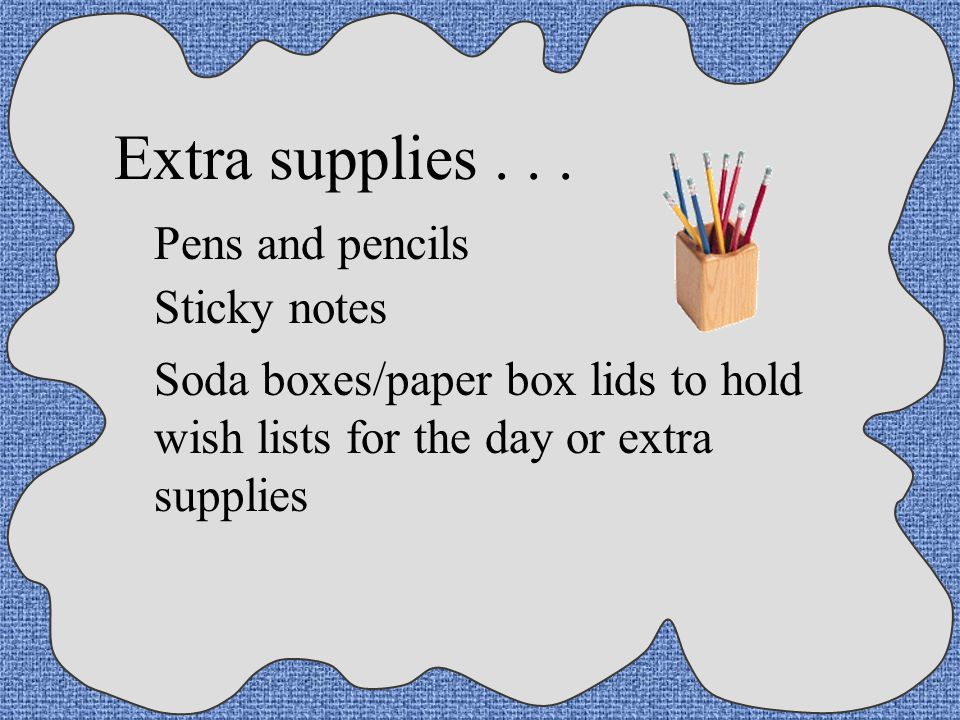 Extra supplies . . . Pens and pencils Sticky notes