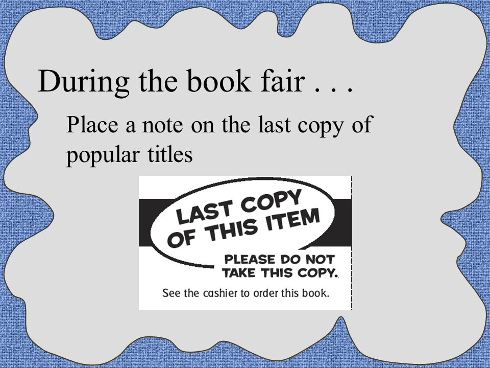 During the book fair . . . Place a note on the last copy of popular titles