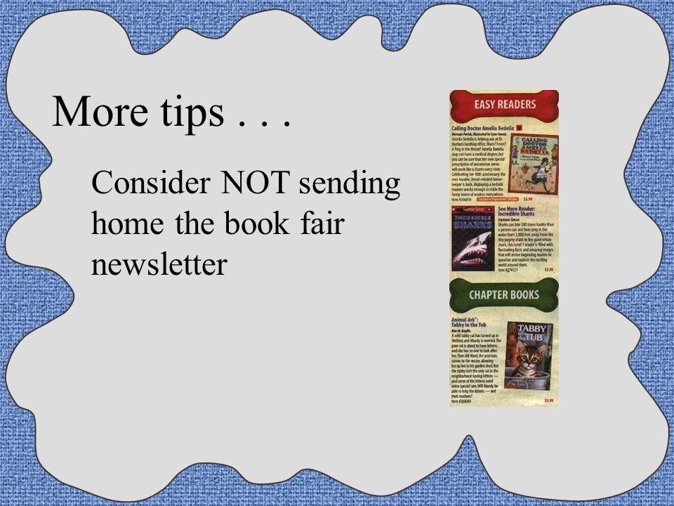 More tips . . . Consider NOT sending home the book fair newsletter