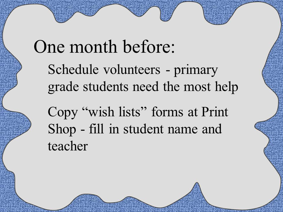 One month before: Schedule volunteers - primary grade students need the most help.