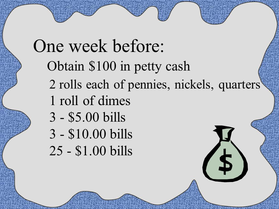 One week before: Obtain $100 in petty cash 1 roll of dimes