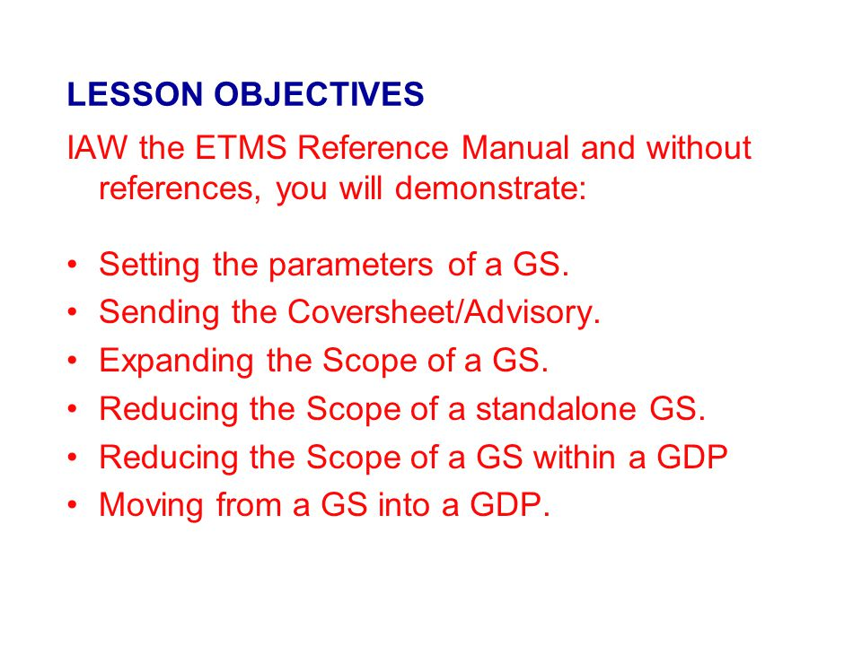 LESSON OBJECTIVES IAW the ETMS Reference Manual and without references, you will demonstrate: Setting the parameters of a GS.