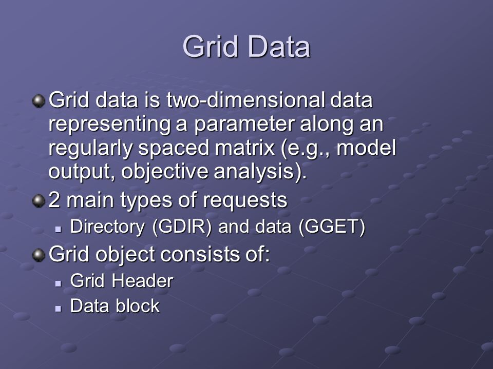 Grid Data Grid data is two-dimensional data representing a parameter along an regularly spaced matrix (e.g., model output, objective analysis).