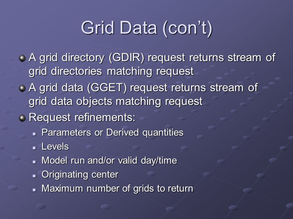 Grid Data (con't) A grid directory (GDIR) request returns stream of grid directories matching request.