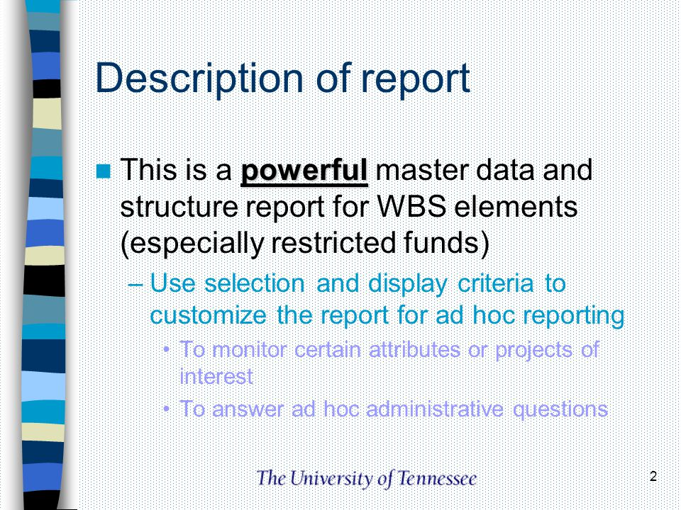 Description of report This is a powerful master data and structure report for WBS elements (especially restricted funds)