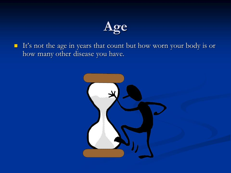 Age It's not the age in years that count but how worn your body is or how many other disease you have.