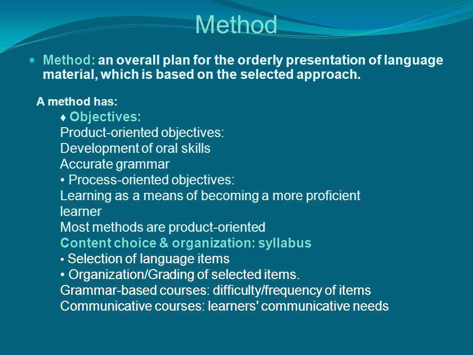 Method Method: an overall plan for the orderly presentation of language material, which is based on the selected approach.