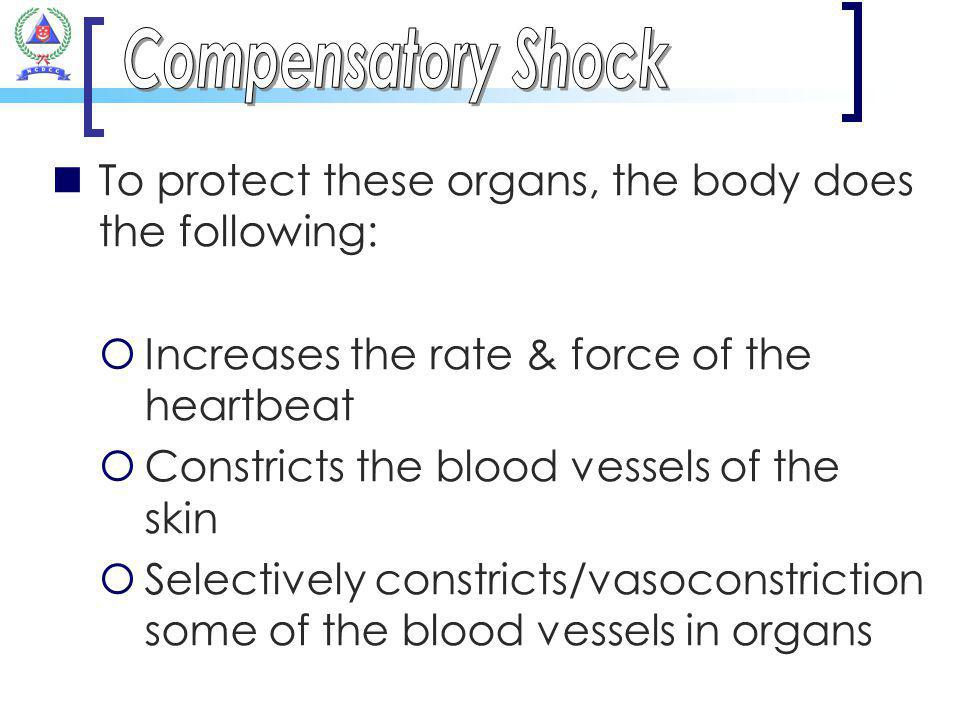 Compensatory Shock To protect these organs, the body does the following: Increases the rate & force of the heartbeat.