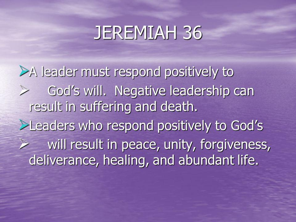 JEREMIAH 36 A leader must respond positively to