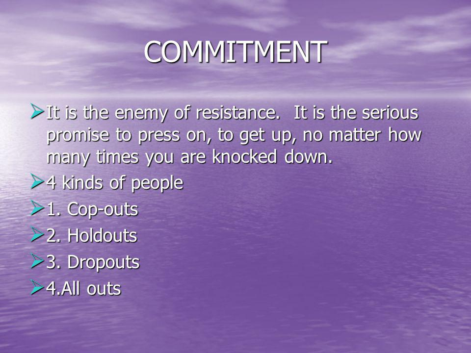 COMMITMENT It is the enemy of resistance. It is the serious promise to press on, to get up, no matter how many times you are knocked down.