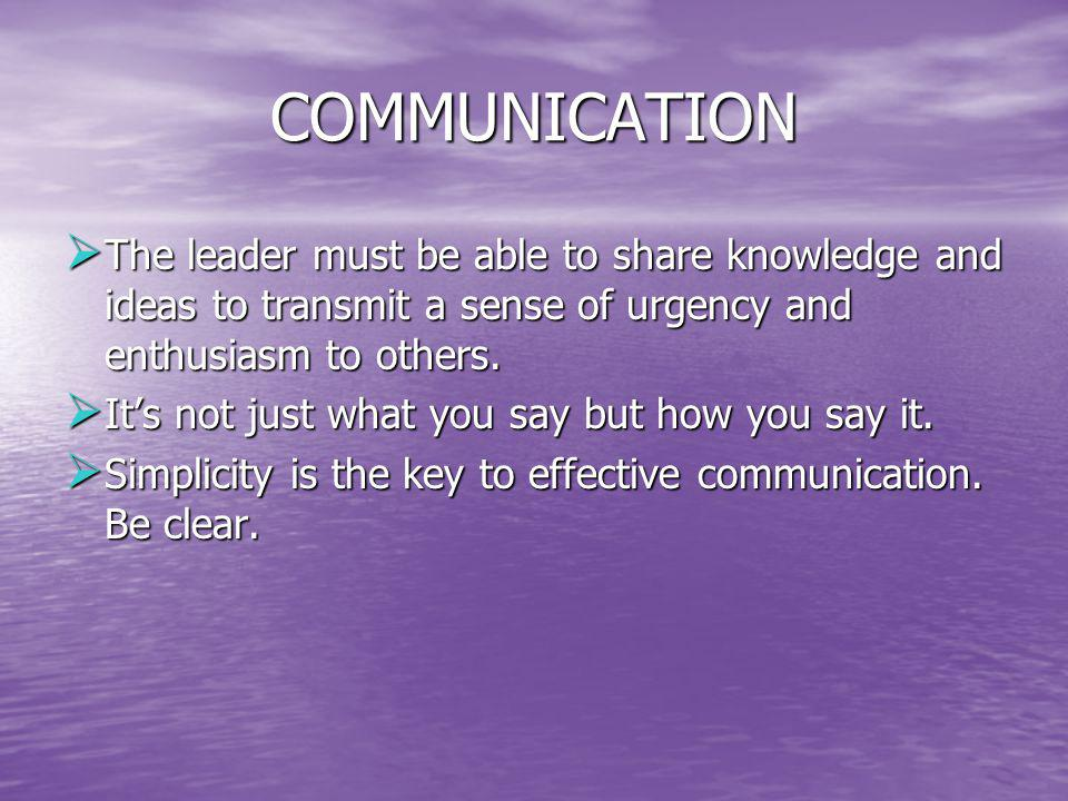 COMMUNICATION The leader must be able to share knowledge and ideas to transmit a sense of urgency and enthusiasm to others.