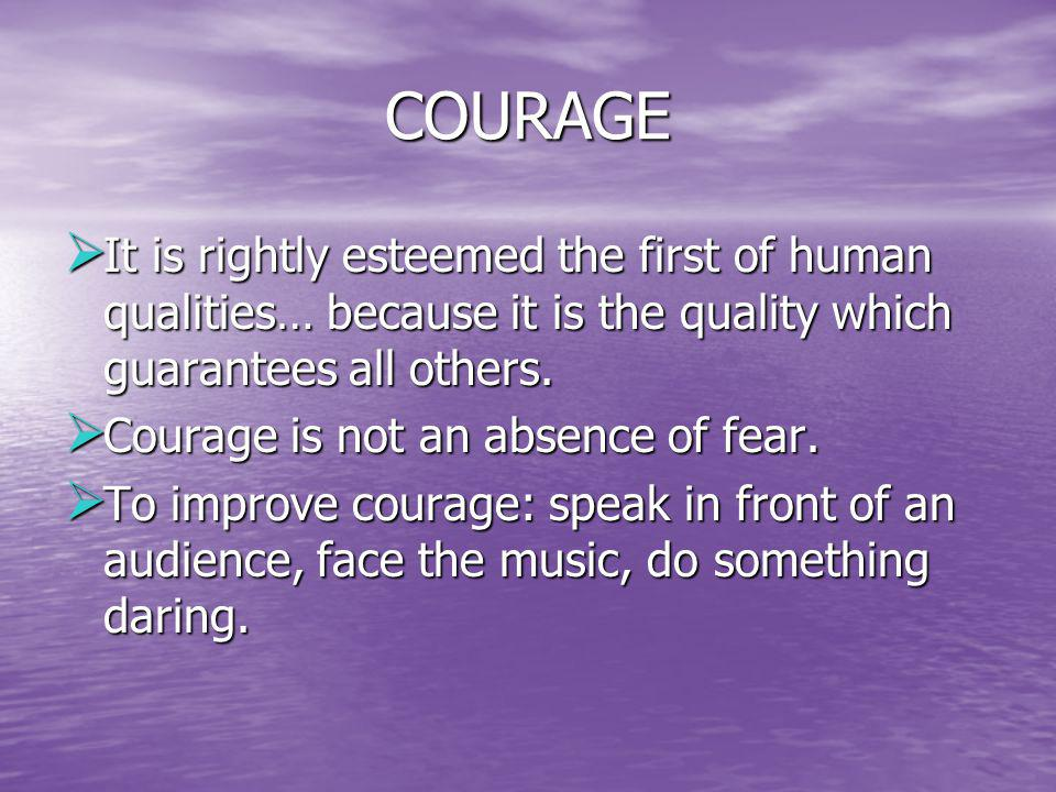 COURAGE It is rightly esteemed the first of human qualities… because it is the quality which guarantees all others.