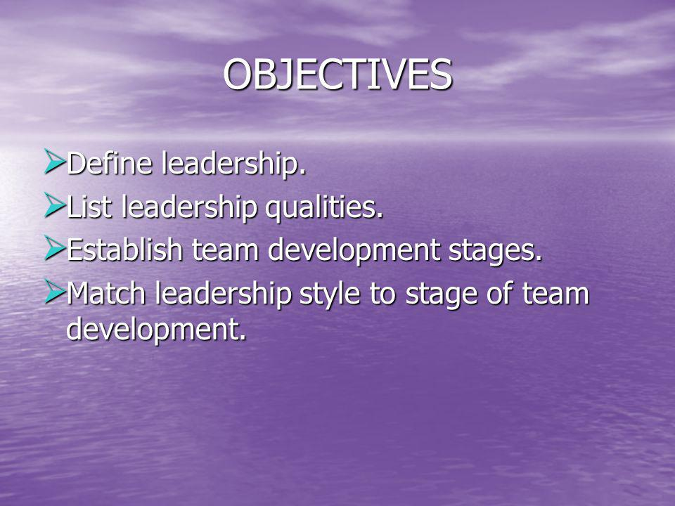 OBJECTIVES Define leadership. List leadership qualities.