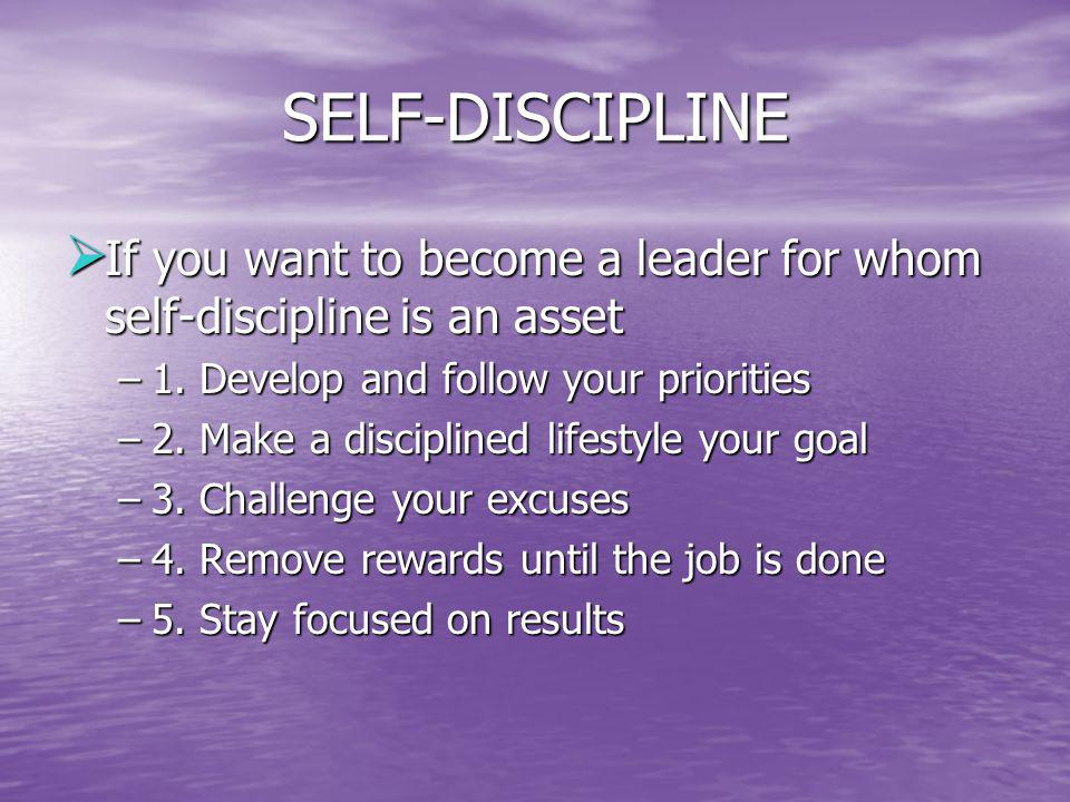 SELF-DISCIPLINE If you want to become a leader for whom self-discipline is an asset. 1. Develop and follow your priorities.