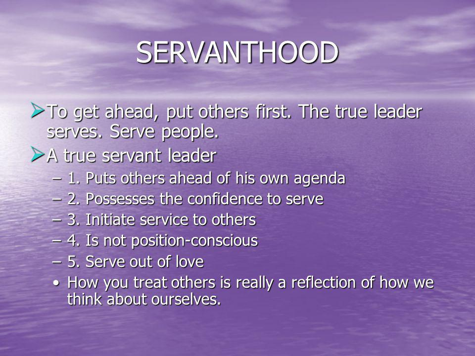 SERVANTHOOD To get ahead, put others first. The true leader serves. Serve people. A true servant leader.
