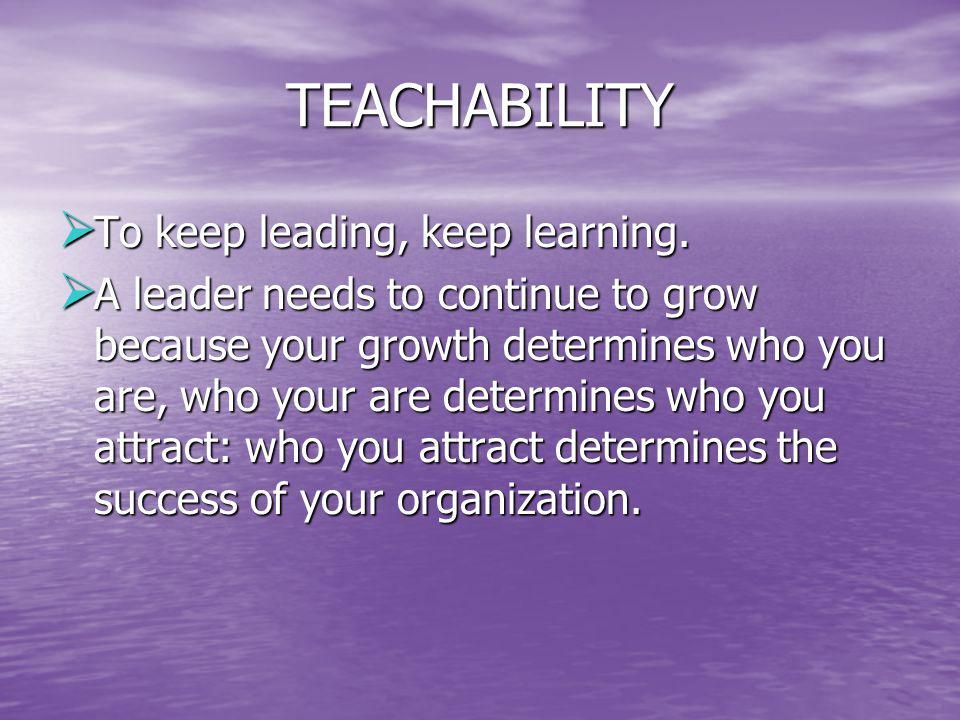 TEACHABILITY To keep leading, keep learning.