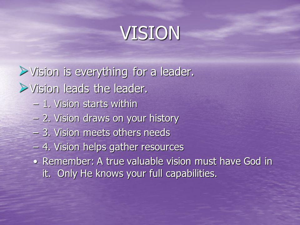 VISION Vision is everything for a leader. Vision leads the leader.