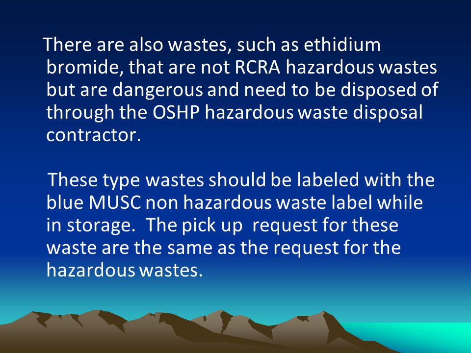 There are also wastes, such as ethidium bromide, that are not RCRA hazardous wastes but are dangerous and need to be disposed of through the OSHP hazardous waste disposal contractor.