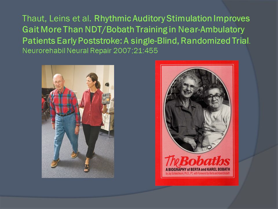 Thaut, Leins et al. Rhythmic Auditory Stimulation Improves Gait More Than NDT/Bobath Training in Near-Ambulatory Patients Early Poststroke: A single-Blind, Randomized Trial. Neurorehabil Neural Repair 2007;21:455