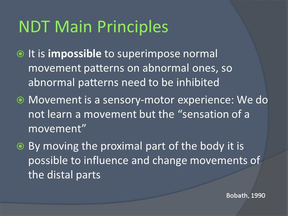 NDT Main Principles It is impossible to superimpose normal movement patterns on abnormal ones, so abnormal patterns need to be inhibited.