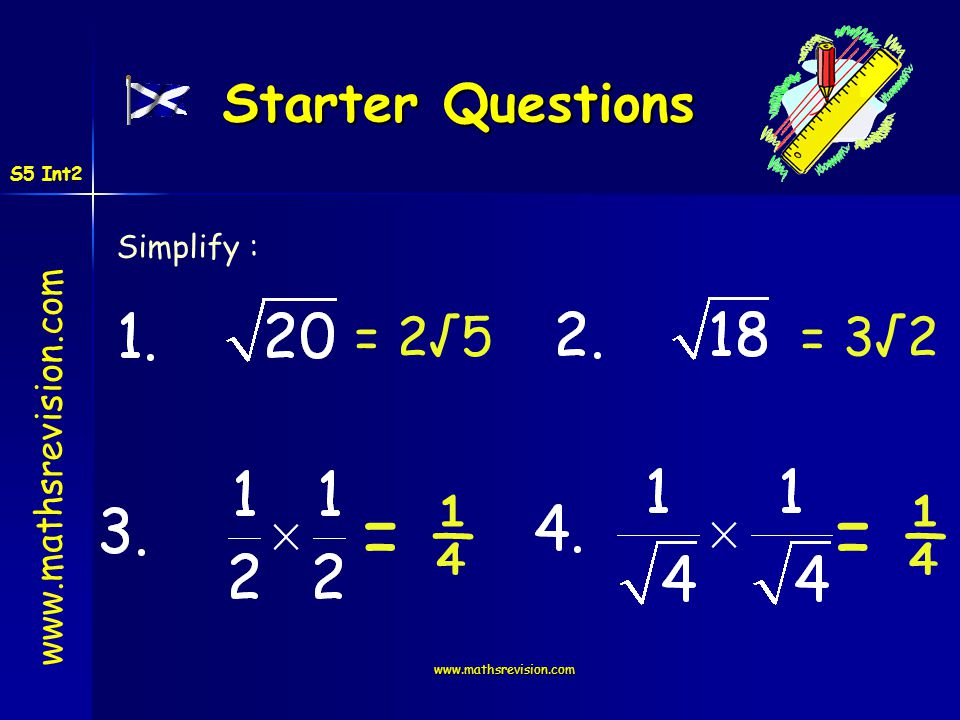 = ¼ = ¼ Starter Questions = 2√5 = 3√2 Simplify : S5 Int2