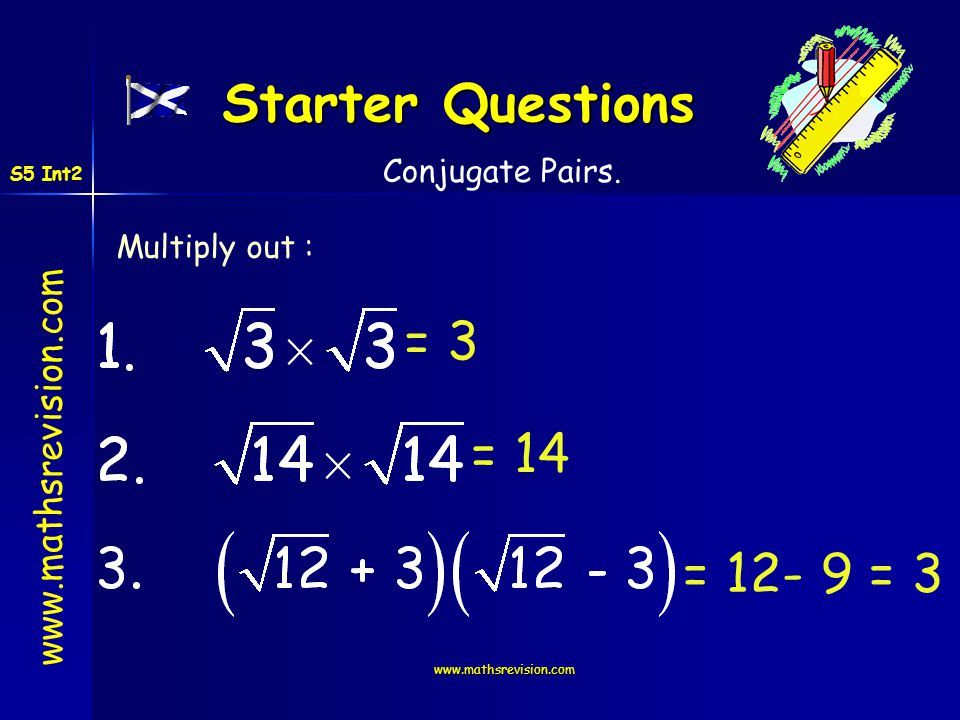 Starter Questions = 3 = 14 = 12- 9 = 3 Conjugate Pairs. Multiply out :