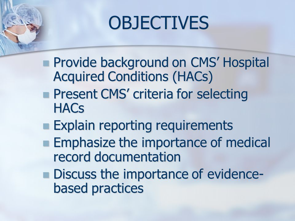 OBJECTIVES Provide background on CMS' Hospital Acquired Conditions (HACs) Present CMS' criteria for selecting HACs.