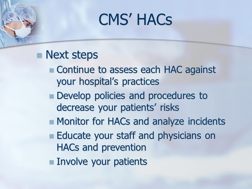 CMS' HACs Next steps. Continue to assess each HAC against your hospital's practices.