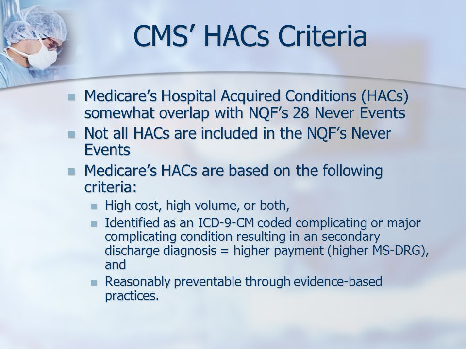 CMS' HACs Criteria Medicare's Hospital Acquired Conditions (HACs) somewhat overlap with NQF's 28 Never Events.