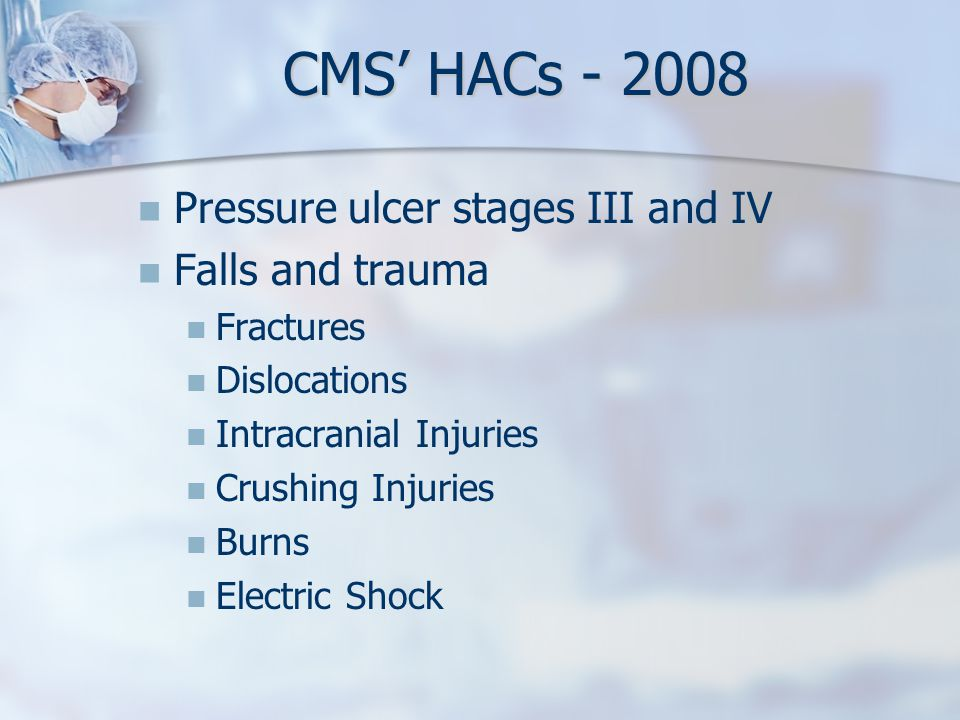 CMS' HACs - 2008 Pressure ulcer stages III and IV Falls and trauma