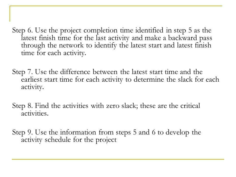 Step 6. Use the project completion time identified in step 5 as the latest finish time for the last activity and make a backward pass through the network to identify the latest start and latest finish time for each activity.