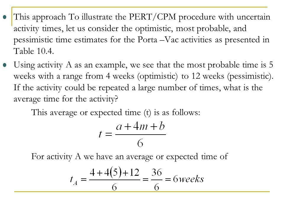 This approach To illustrate the PERT/CPM procedure with uncertain activity times, let us consider the optimistic, most probable, and pessimistic time estimates for the Porta –Vac activities as presented in Table 10.4.