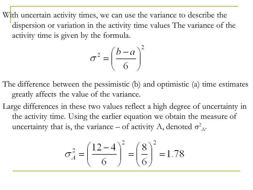 With uncertain activity times, we can use the variance to describe the dispersion or variation in the activity time values The variance of the activity time is given by the formula.