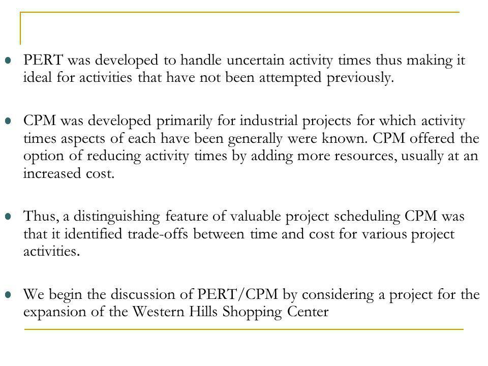 PERT was developed to handle uncertain activity times thus making it ideal for activities that have not been attempted previously.