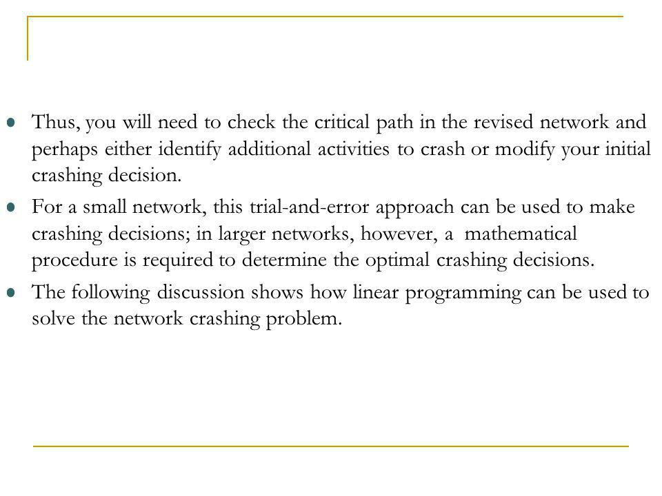 Thus, you will need to check the critical path in the revised network and perhaps either identify additional activities to crash or modify your initial crashing decision.