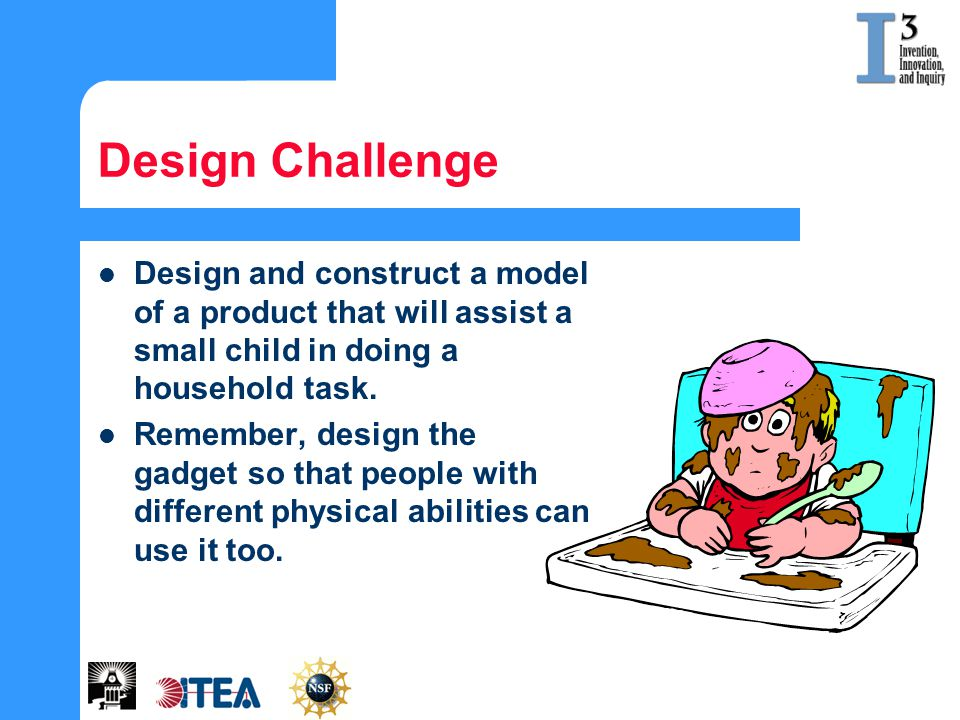 Design Challenge Design and construct a model of a product that will assist a small child in doing a household task.