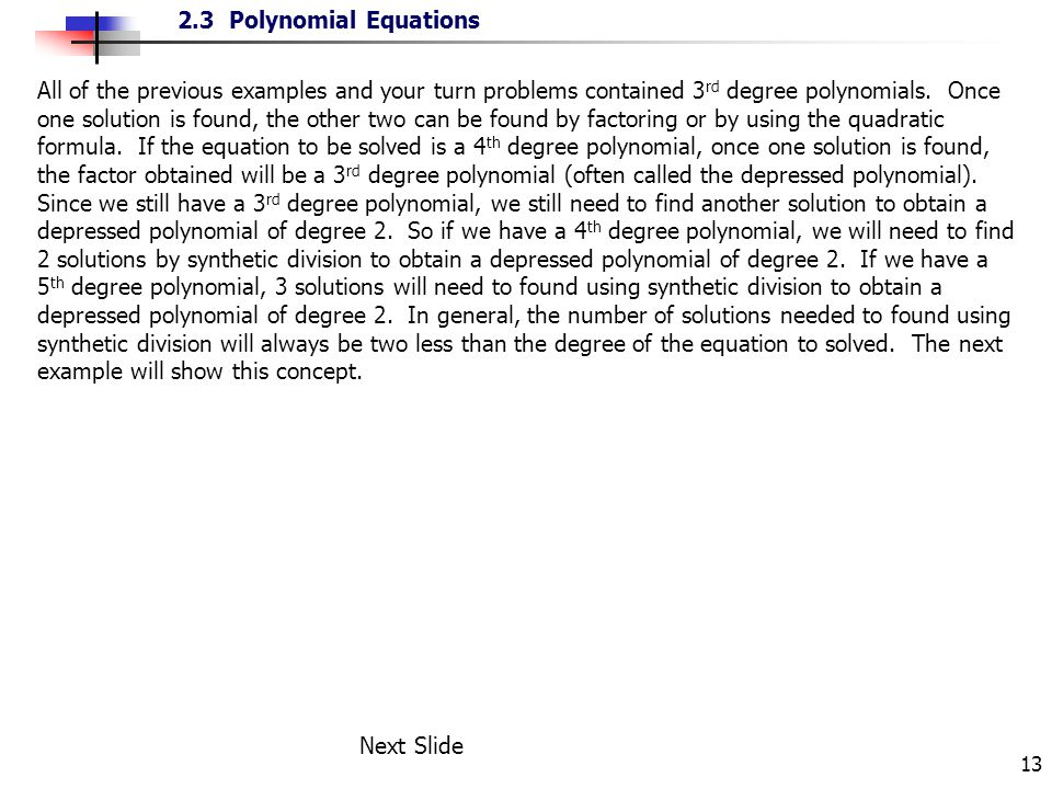 All of the previous examples and your turn problems contained 3rd degree polynomials. Once one solution is found, the other two can be found by factoring or by using the quadratic formula. If the equation to be solved is a 4th degree polynomial, once one solution is found, the factor obtained will be a 3rd degree polynomial (often called the depressed polynomial). Since we still have a 3rd degree polynomial, we still need to find another solution to obtain a depressed polynomial of degree 2. So if we have a 4th degree polynomial, we will need to find 2 solutions by synthetic division to obtain a depressed polynomial of degree 2. If we have a 5th degree polynomial, 3 solutions will need to found using synthetic division to obtain a depressed polynomial of degree 2. In general, the number of solutions needed to found using synthetic division will always be two less than the degree of the equation to solved. The next example will show this concept.