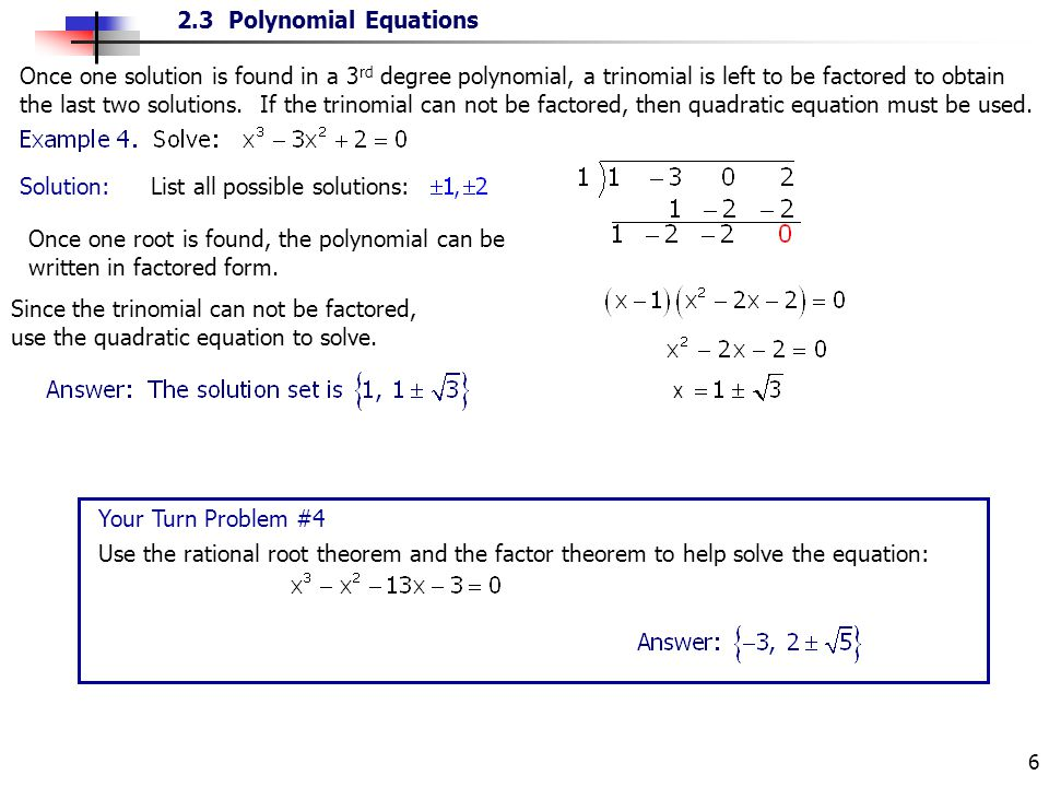 Once one solution is found in a 3rd degree polynomial, a trinomial is left to be factored to obtain the last two solutions. If the trinomial can not be factored, then quadratic equation must be used.