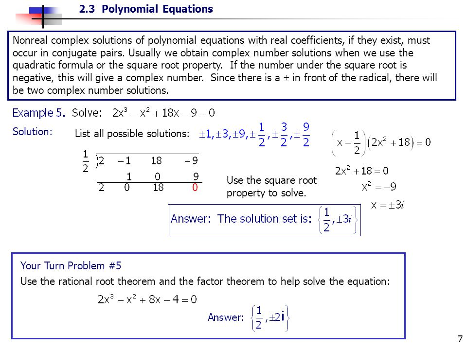 Nonreal complex solutions of polynomial equations with real coefficients, if they exist, must occur in conjugate pairs. Usually we obtain complex number solutions when we use the quadratic formula or the square root property. If the number under the square root is negative, this will give a complex number. Since there is a  in front of the radical, there will be two complex number solutions.