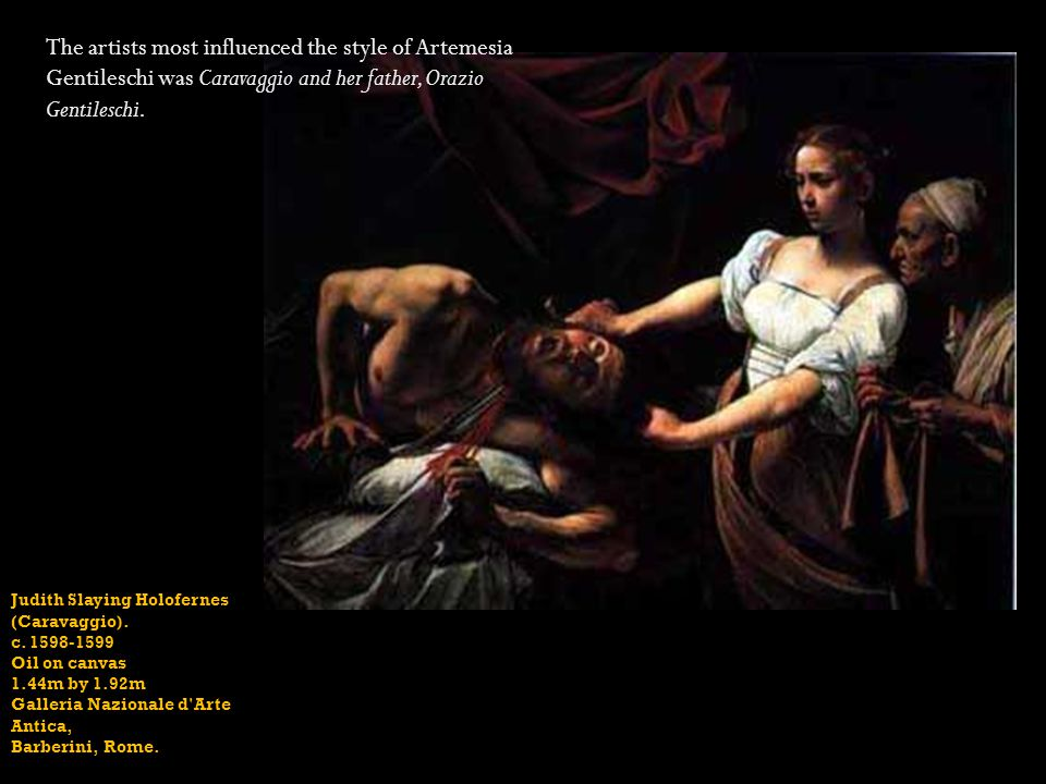 The artists most influenced the style of Artemesia Gentileschi was Caravaggio and her father, Orazio Gentileschi.