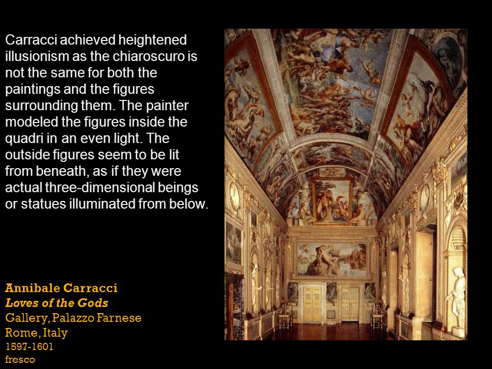 Carracci achieved heightened illusionism as the chiaroscuro is not the same for both the paintings and the figures surrounding them. The painter modeled the figures inside the quadri in an even light. The outside figures seem to be lit from beneath, as if they were actual three-dimensional beings or statues illuminated from below.